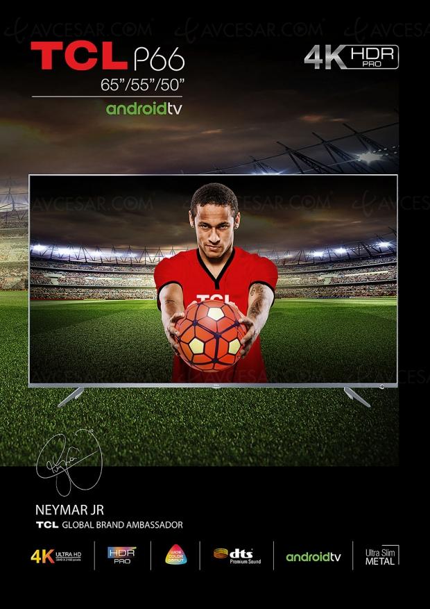 TV LED Ultra HD TCL P66, Neymar Jr présente trois modèles HDR10 et Android 7.0